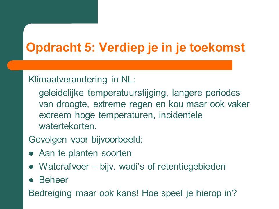 Opdracht 5: Verdiep je in je toekomst Klimaatverandering in NL: geleidelijke temperatuurstijging, langere periodes van droogte, extreme regen en kou m