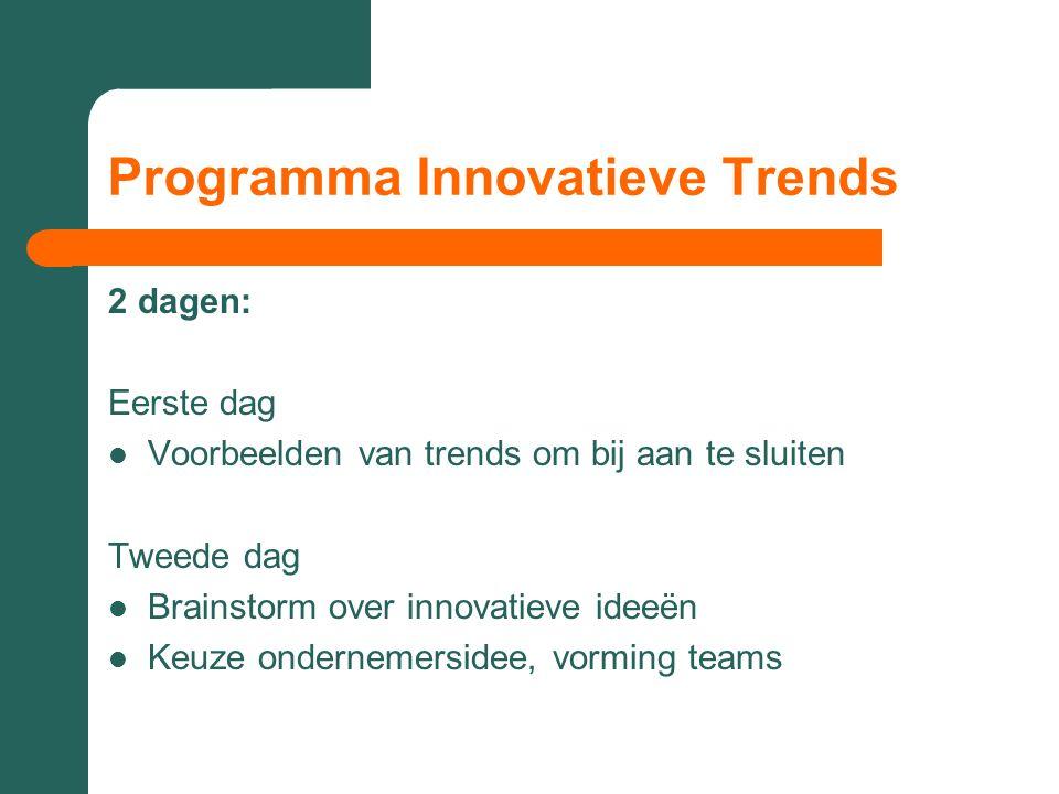 Programma Innovatieve Trends 2 dagen: Eerste dag  Voorbeelden van trends om bij aan te sluiten Tweede dag  Brainstorm over innovatieve ideeën  Keuz
