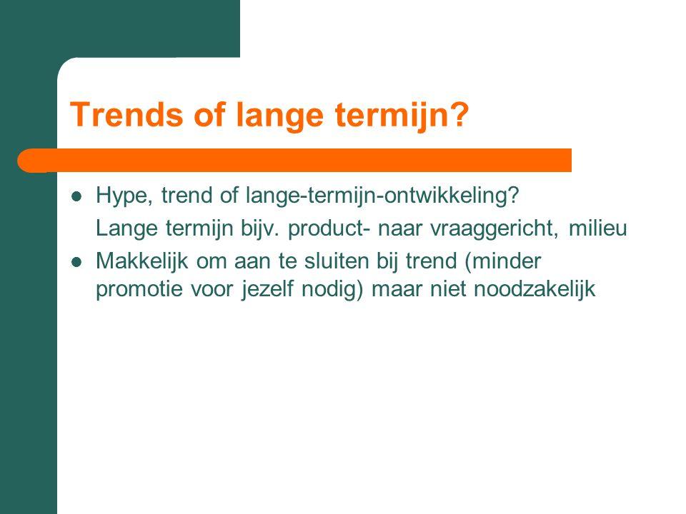 Trends of lange termijn?  Hype, trend of lange-termijn-ontwikkeling? Lange termijn bijv. product- naar vraaggericht, milieu  Makkelijk om aan te slu
