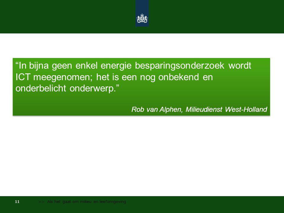 11 >> Als het gaat om milieu en leefomgeving In bijna geen enkel energie besparingsonderzoek wordt ICT meegenomen; het is een nog onbekend en onderbelicht onderwerp. Rob van Alphen, Milieudienst West-Holland In bijna geen enkel energie besparingsonderzoek wordt ICT meegenomen; het is een nog onbekend en onderbelicht onderwerp. Rob van Alphen, Milieudienst West-Holland