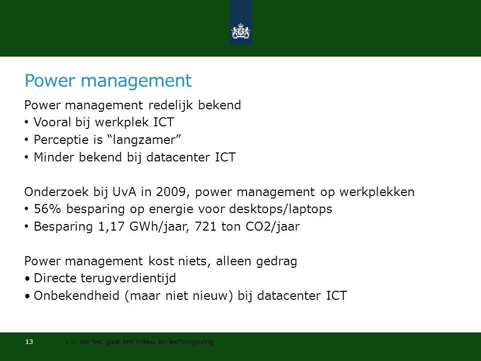 Power management Power management redelijk bekend Vooral bij werkplek ICT Perceptie is langzamer Minder bekend bij datacenter ICT Onderzoek bij UvA in 2009, power management op werkplekken 56% besparing op energie voor desktops/laptops Besparing 1,17 GWh/jaar, 721 ton CO2/jaar Power management kost niets, alleen gedrag •Directe terugverdientijd •Onbekendheid (maar niet nieuw) bij datacenter ICT 13 >> Als het gaat om milieu en leefomgeving