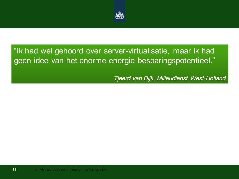 18 >> Als het gaat om milieu en leefomgeving Ik had wel gehoord over server-virtualisatie, maar ik had geen idee van het enorme energie besparingspotentieel. Tjeerd van Dijk, Milieudienst West-Holland Ik had wel gehoord over server-virtualisatie, maar ik had geen idee van het enorme energie besparingspotentieel. Tjeerd van Dijk, Milieudienst West-Holland