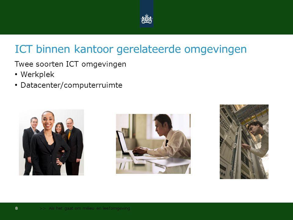ICT binnen kantoor gerelateerde omgevingen Twee soorten ICT omgevingen Werkplek Datacenter/computerruimte 8 >> Als het gaat om milieu en leefomgeving