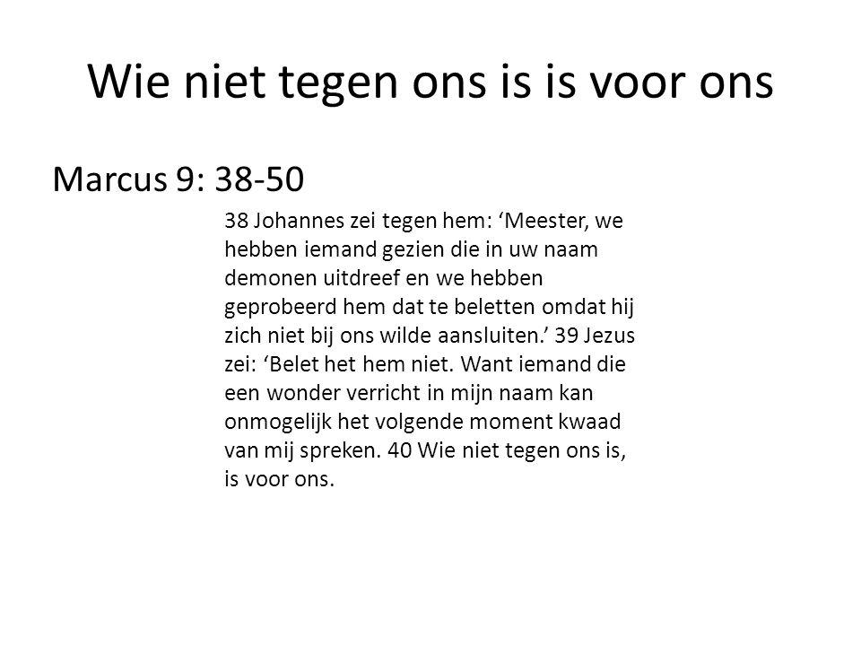 Wie niet tegen ons is is voor ons Marcus 9: 38-50 38 Johannes zei tegen hem: 'Meester, we hebben iemand gezien die in uw naam demonen uitdreef en we h