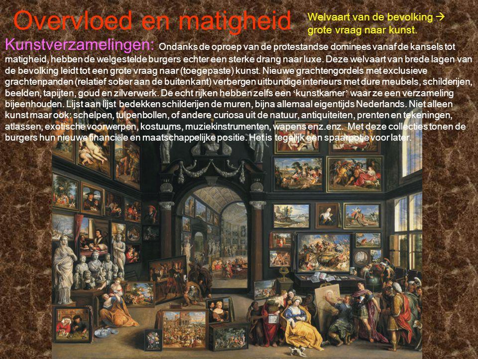 Overvloed en matigheid Welvaart van de bevolking  grote vraag naar kunst. Kunstverzamelingen: Ondanks de oproep van de protestandse dominees vanaf de