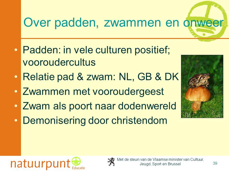 Met de steun van de Vlaamse minister van Cultuur, Jeugd, Sport en Brussel 39 Over padden, zwammen en onweer •Padden: in vele culturen positief; voorou
