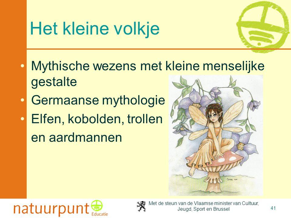 Met de steun van de Vlaamse minister van Cultuur, Jeugd, Sport en Brussel 41 Het kleine volkje •Mythische wezens met kleine menselijke gestalte •Germa