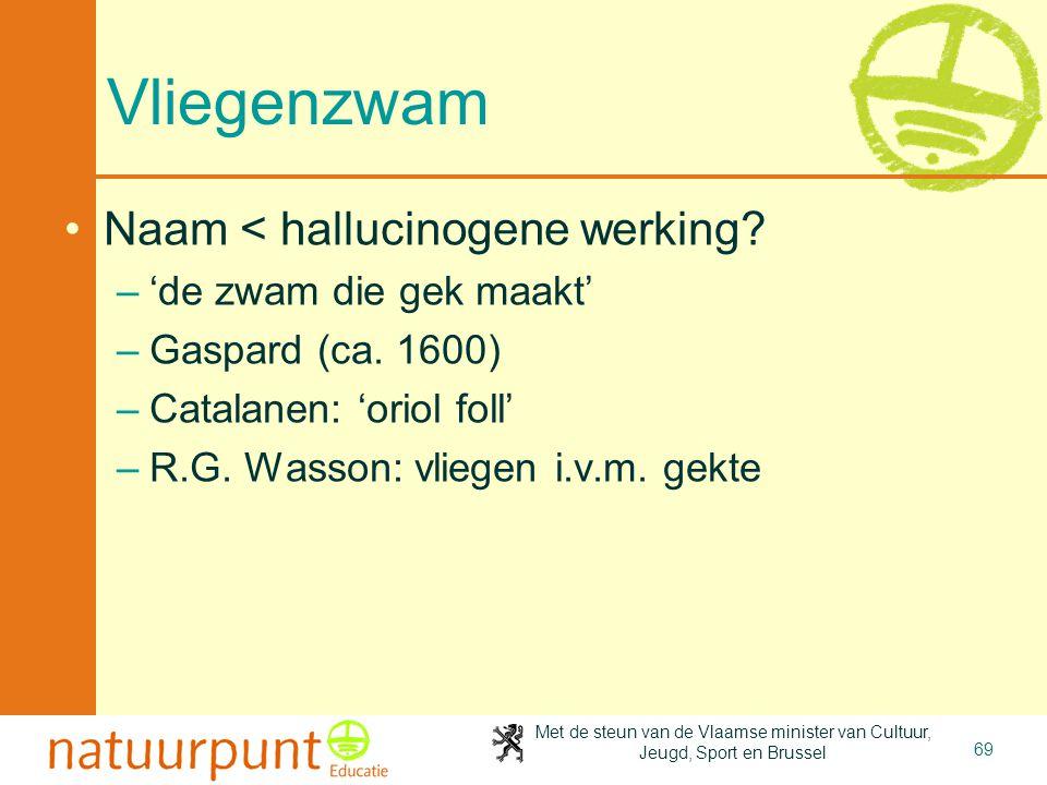 Met de steun van de Vlaamse minister van Cultuur, Jeugd, Sport en Brussel 69 Vliegenzwam •Naam < hallucinogene werking? –'de zwam die gek maakt' –Gasp