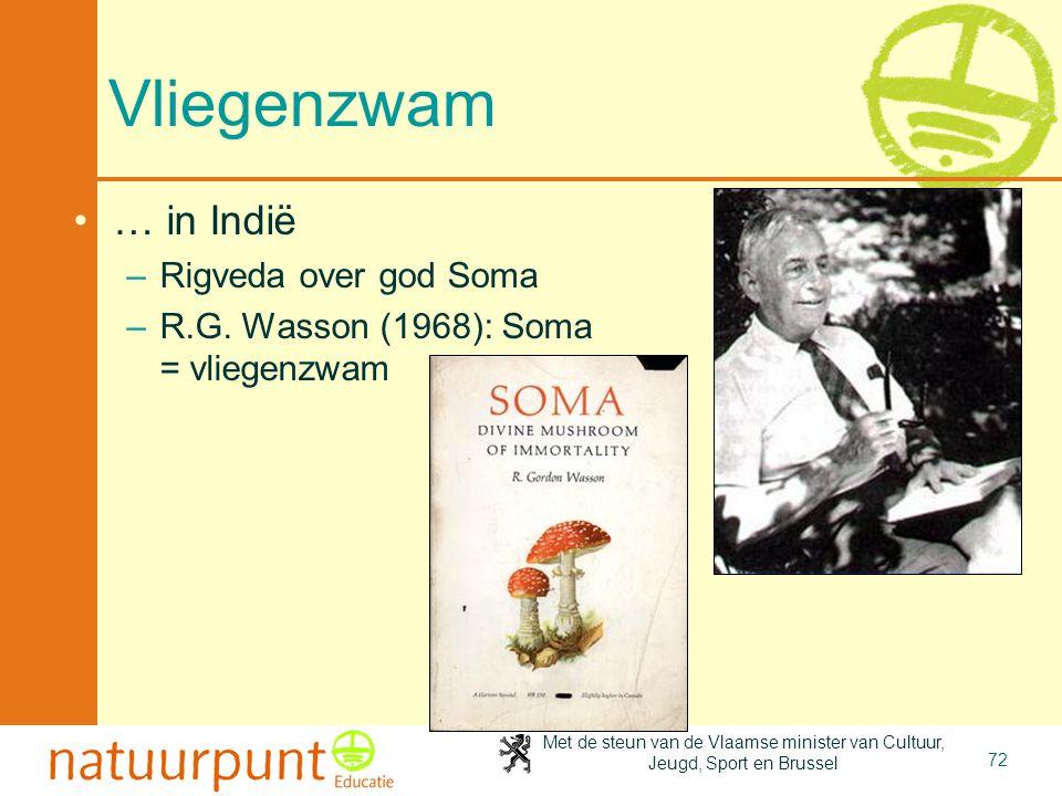 Met de steun van de Vlaamse minister van Cultuur, Jeugd, Sport en Brussel 72 Vliegenzwam •… in Indië –Rigveda over god Soma –R.G. Wasson (1968): Soma