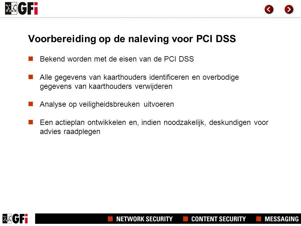 Voorbereiding op de naleving voor PCI DSS  Bekend worden met de eisen van de PCI DSS  Alle gegevens van kaarthouders identificeren en overbodige gegevens van kaarthouders verwijderen  Analyse op veiligheidsbreuken uitvoeren  Een actieplan ontwikkelen en, indien noodzakelijk, deskundigen voor advies raadplegen