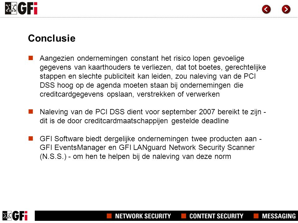 Conclusie  Aangezien ondernemingen constant het risico lopen gevoelige gegevens van kaarthouders te verliezen, dat tot boetes, gerechtelijke stappen en slechte publiciteit kan leiden, zou naleving van de PCI DSS hoog op de agenda moeten staan bij ondernemingen die creditcardgegevens opslaan, verstrekken of verwerken  Naleving van de PCI DSS dient voor september 2007 bereikt te zijn - dit is de door creditcardmaatschappijen gestelde deadline  GFI Software biedt dergelijke ondernemingen twee producten aan - GFI EventsManager en GFI LANguard Network Security Scanner (N.S.S.) - om hen te helpen bij de naleving van deze norm