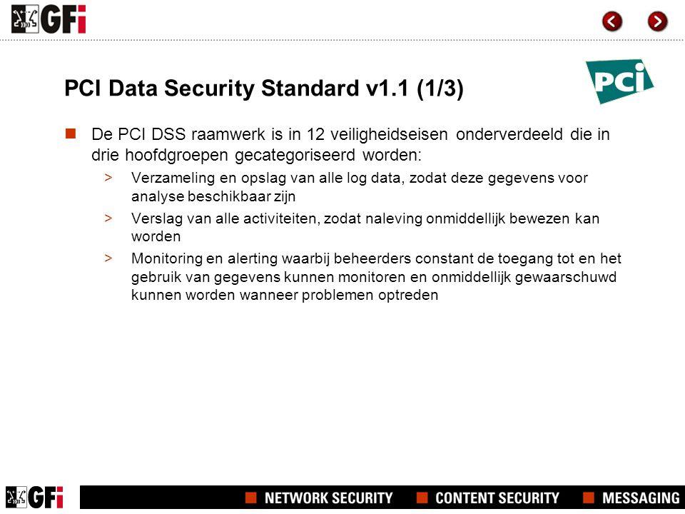 PCI Data Security Standard v1.1 (1/3)  De PCI DSS raamwerk is in 12 veiligheidseisen onderverdeeld die in drie hoofdgroepen gecategoriseerd worden: >Verzameling en opslag van alle log data, zodat deze gegevens voor analyse beschikbaar zijn >Verslag van alle activiteiten, zodat naleving onmiddellijk bewezen kan worden >Monitoring en alerting waarbij beheerders constant de toegang tot en het gebruik van gegevens kunnen monitoren en onmiddellijk gewaarschuwd kunnen worden wanneer problemen optreden