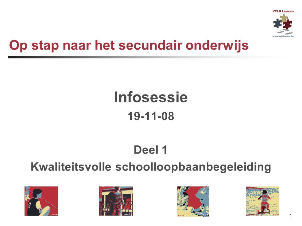1 Op stap naar het secundair onderwijs Infosessie 19-11-08 Deel 1 Kwaliteitsvolle schoolloopbaanbegeleiding