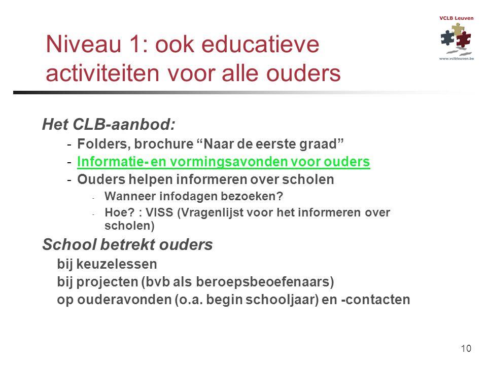 """10 Niveau 1: ook educatieve activiteiten voor alle ouders Het CLB-aanbod: -Folders, brochure """"Naar de eerste graad"""" -Informatie- en vormingsavonden vo"""