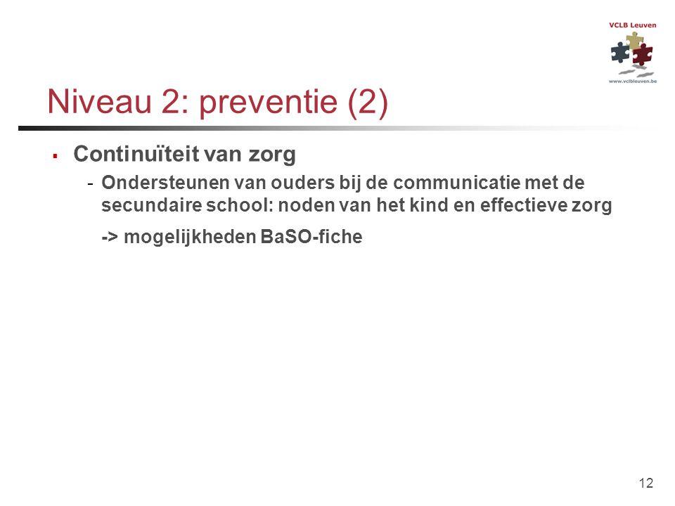 12 Niveau 2: preventie (2)  Continuïteit van zorg -Ondersteunen van ouders bij de communicatie met de secundaire school: noden van het kind en effect