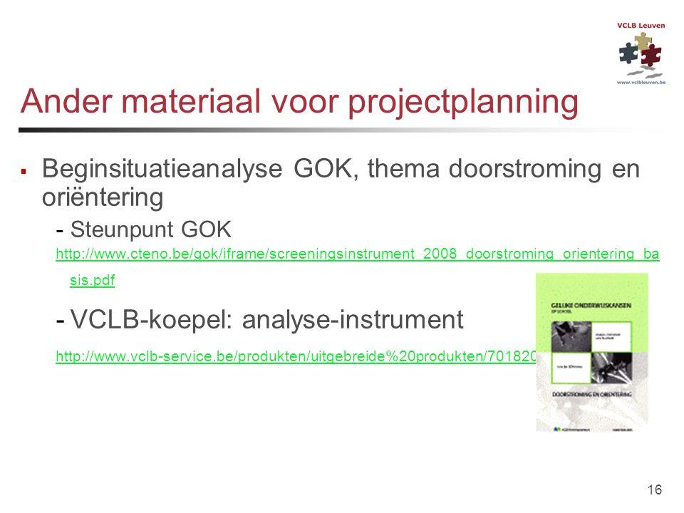 16 Ander materiaal voor projectplanning  Beginsituatieanalyse GOK, thema doorstroming en oriëntering -Steunpunt GOK http://www.cteno.be/gok/iframe/sc