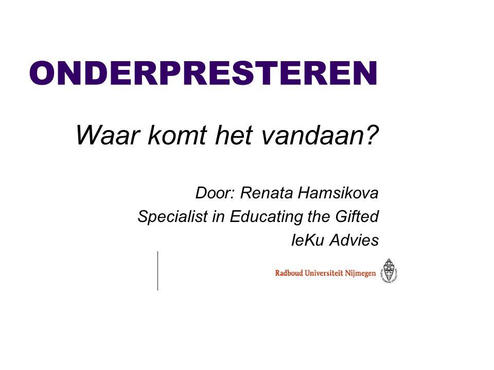 ONDERPRESTEREN Waar komt het vandaan? Door: Renata Hamsikova Specialist in Educating the Gifted IeKu Advies