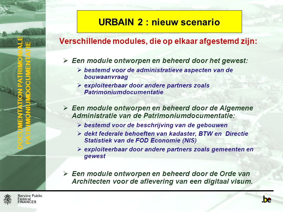 Service Public Fédéral FINANCES DOCUMENTATION PATRIMONIALE PATRIMONIUMDOCUMENTATIE URBAIN 2 : nieuw scenario Verschillende modules, die op elkaar afge