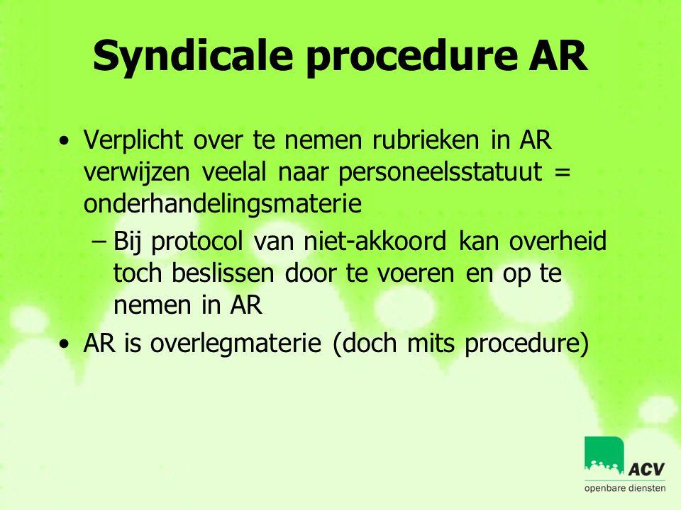 Syndicale procedure AR •Verplicht over te nemen rubrieken in AR verwijzen veelal naar personeelsstatuut = onderhandelingsmaterie –Bij protocol van nie