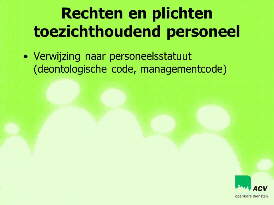 Rechten en plichten toezichthoudend personeel •Verwijzing naar personeelsstatuut (deontologische code, managementcode)