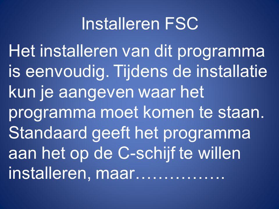 Installeren FSC Het installeren van dit programma is eenvoudig. Tijdens de installatie kun je aangeven waar het programma moet komen te staan. Standaa