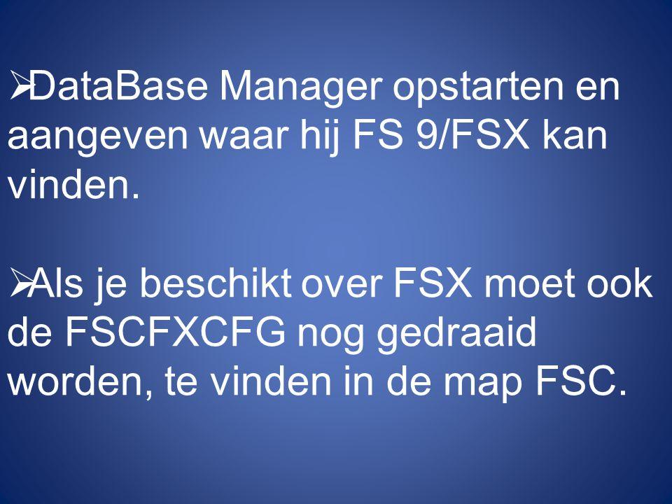  DataBase Manager opstarten en aangeven waar hij FS 9/FSX kan vinden.  Als je beschikt over FSX moet ook de FSCFXCFG nog gedraaid worden, te vinden