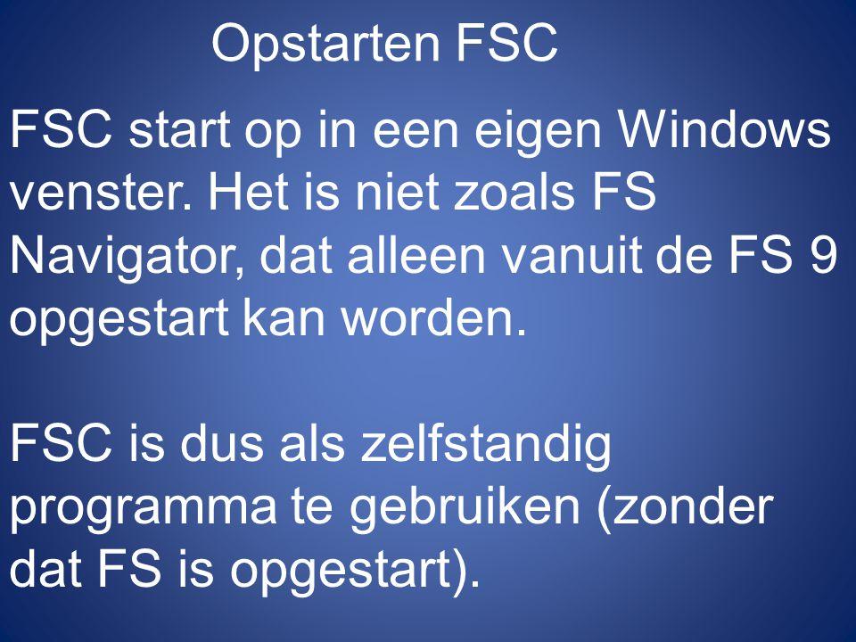 Opstarten FSC FSC start op in een eigen Windows venster. Het is niet zoals FS Navigator, dat alleen vanuit de FS 9 opgestart kan worden. FSC is dus al
