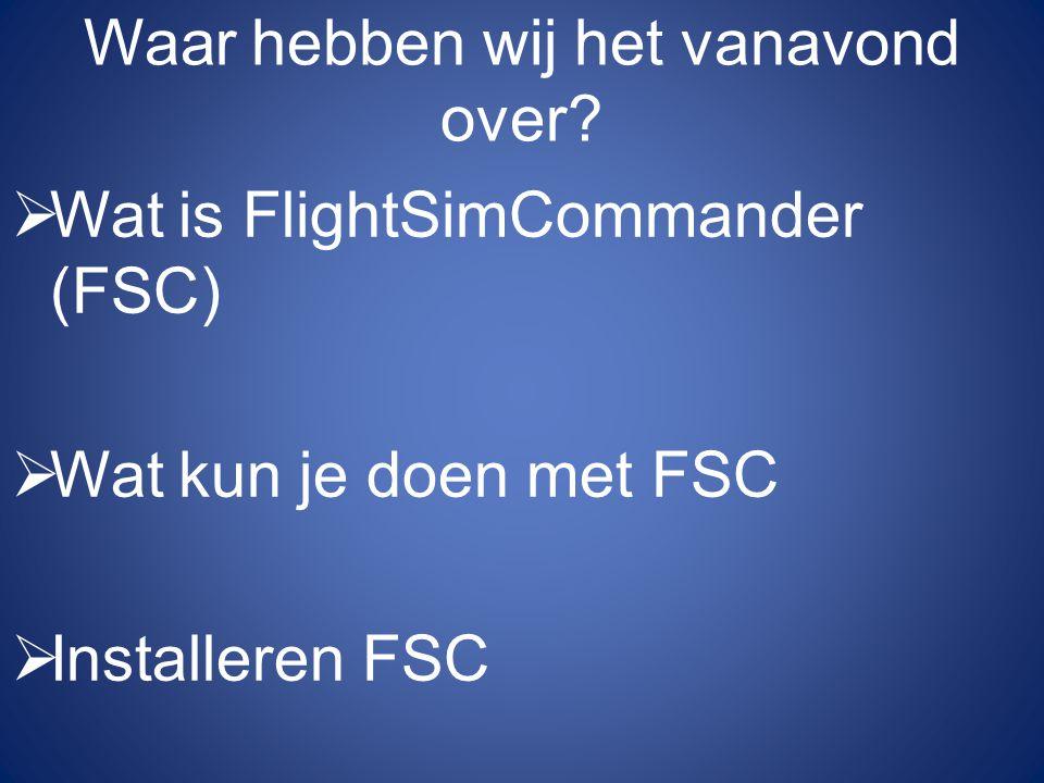 Waar hebben wij het vanavond over?  Wat is FlightSimCommander (FSC)  Wat kun je doen met FSC  Installeren FSC