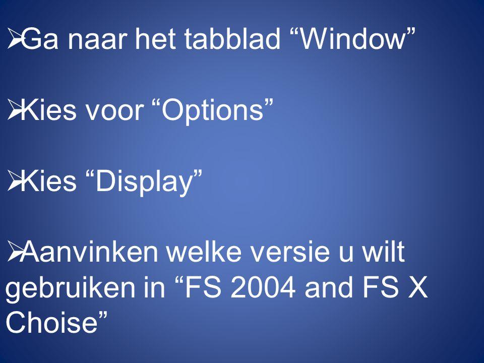  Ga naar het tabblad Window  Kies voor Options  Kies Display  Aanvinken welke versie u wilt gebruiken in FS 2004 and FS X Choise