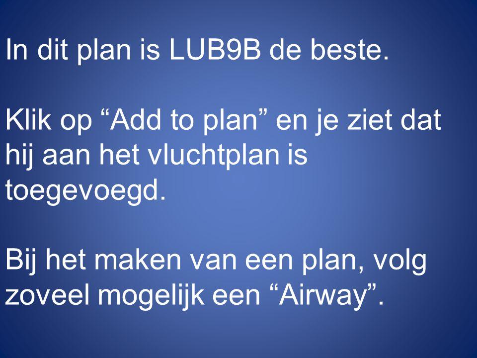 """In dit plan is LUB9B de beste. Klik op """"Add to plan"""" en je ziet dat hij aan het vluchtplan is toegevoegd. Bij het maken van een plan, volg zoveel moge"""