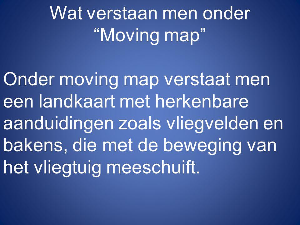 Wat verstaan men onder Moving map Onder moving map verstaat men een landkaart met herkenbare aanduidingen zoals vliegvelden en bakens, die met de beweging van het vliegtuig meeschuift.