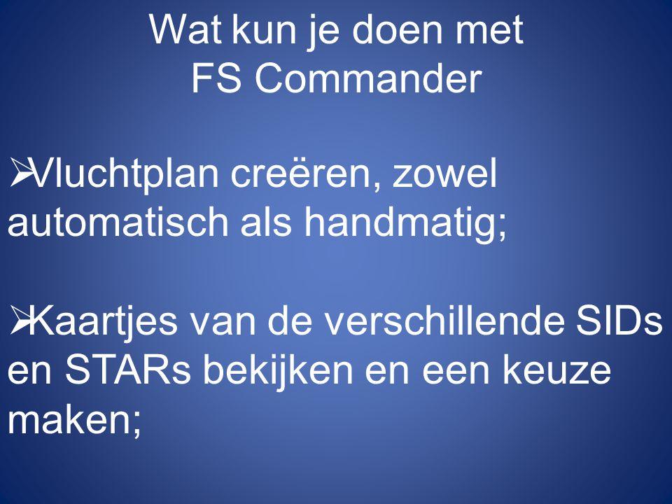 Wat kun je doen met FS Commander  Vluchtplan creëren, zowel automatisch als handmatig;  Kaartjes van de verschillende SIDs en STARs bekijken en een keuze maken;