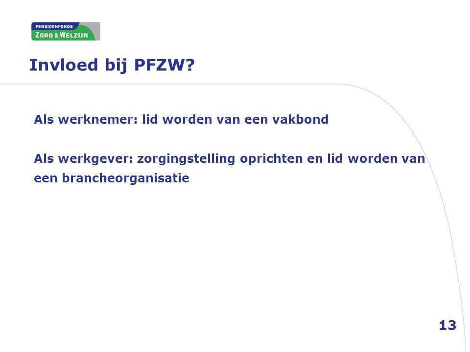 Invloed bij PFZW? Als werknemer: lid worden van een vakbond Als werkgever: zorgingstelling oprichten en lid worden van een brancheorganisatie 13