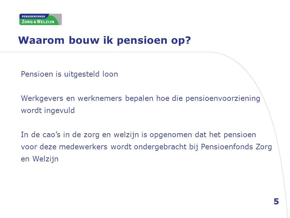 Waarom bouw ik pensioen op? Pensioen is uitgesteld loon Werkgevers en werknemers bepalen hoe die pensioenvoorziening wordt ingevuld In de cao's in de