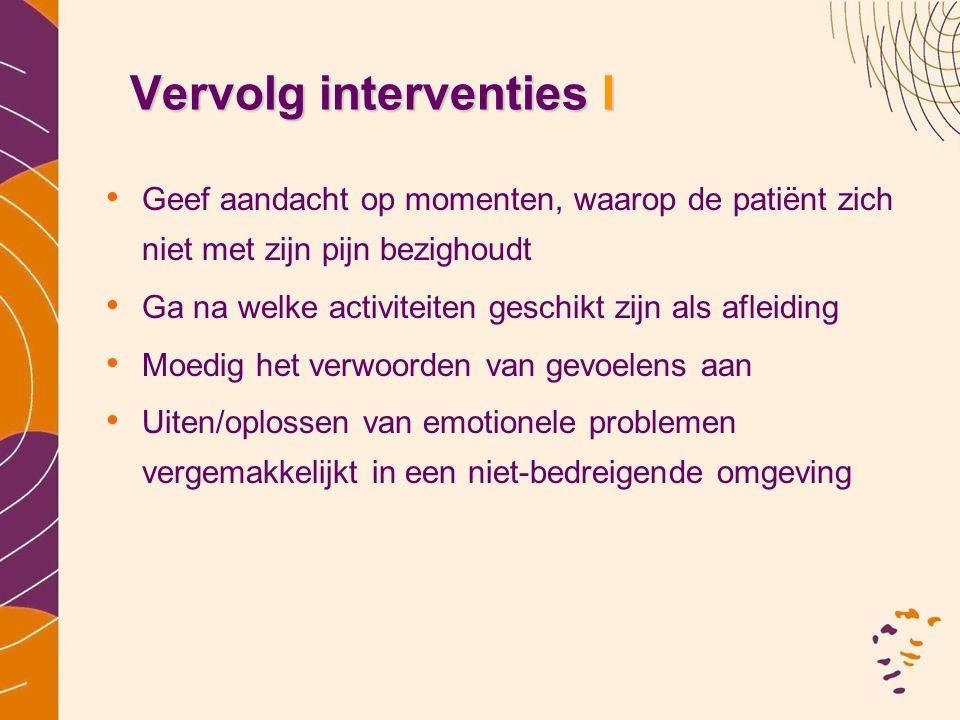 Vervolg interventies I • Geef aandacht op momenten, waarop de patiënt zich niet met zijn pijn bezighoudt • Ga na welke activiteiten geschikt zijn als