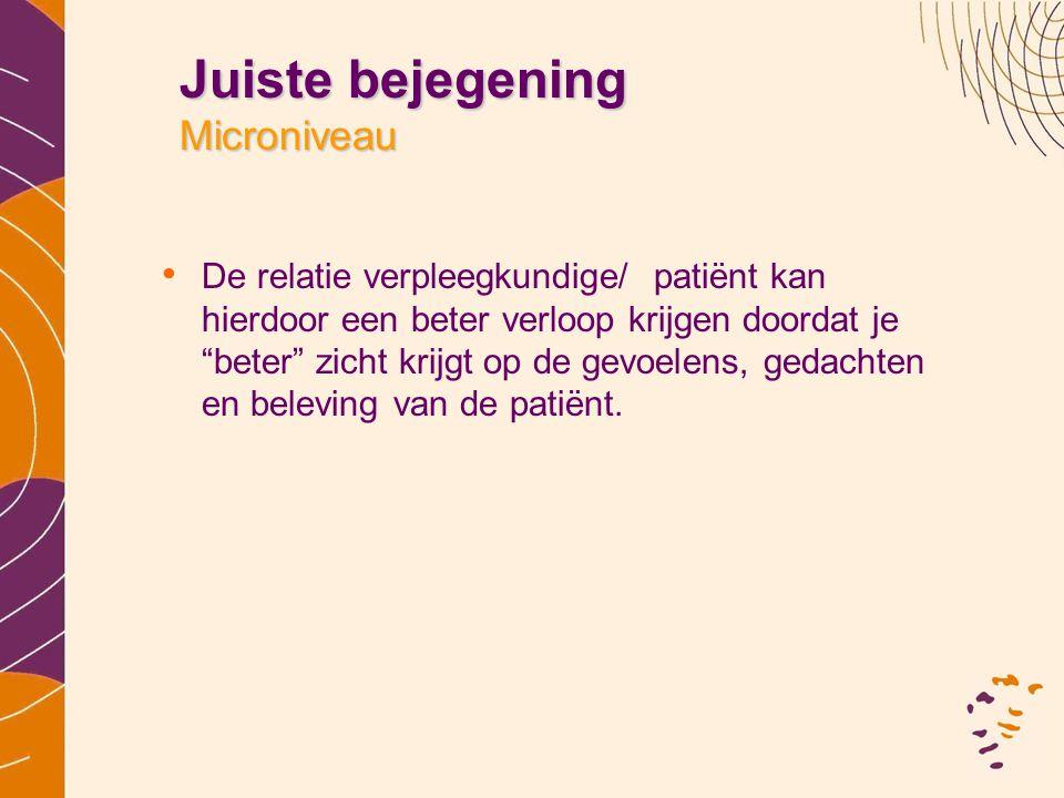 """Juiste bejegening Microniveau • De relatie verpleegkundige/ patiënt kan hierdoor een beter verloop krijgen doordat je """"beter"""" zicht krijgt op de gevoe"""