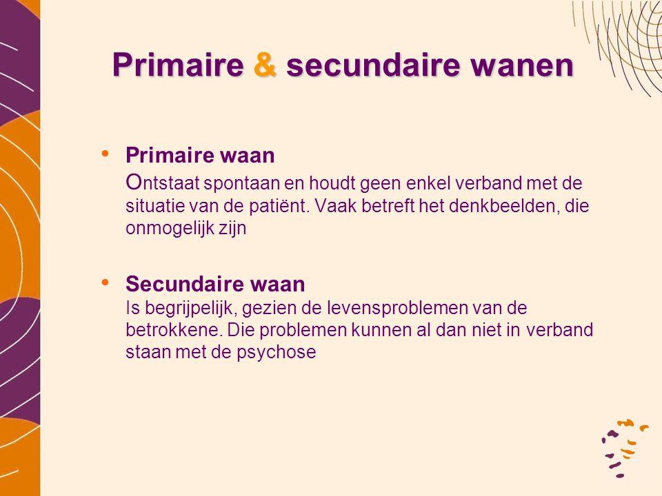 Primaire & secundaire wanen •P•Primaire waan O ntstaat spontaan en houdt geen enkel verband met de situatie van de patiënt. Vaak betreft het denkbeeld