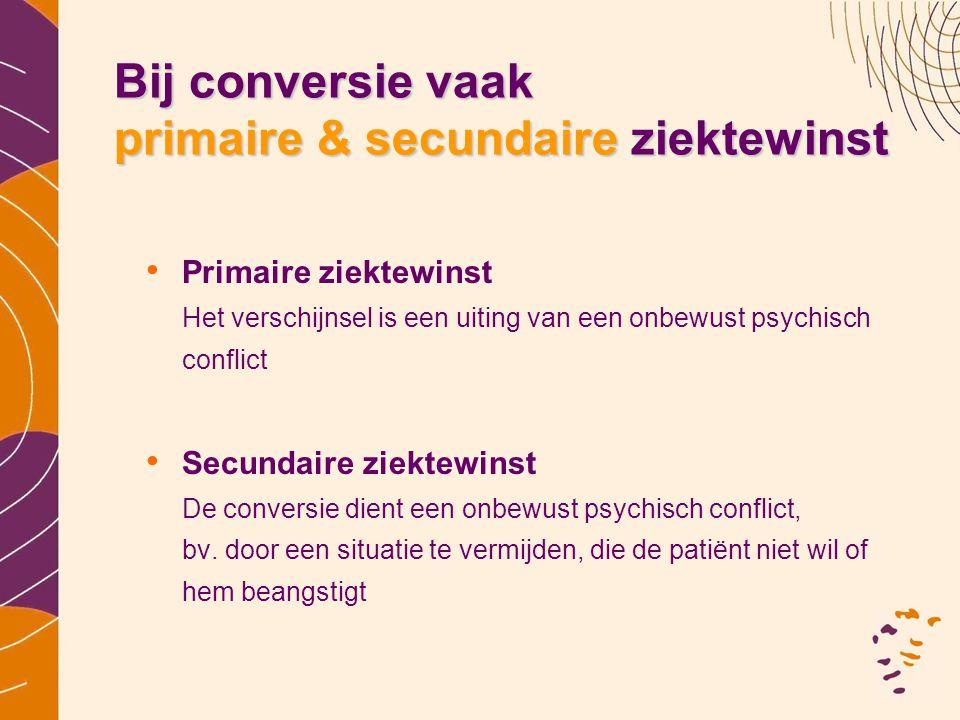 Bij conversie vaak primaire & secundaire ziektewinst • Primaire ziektewinst Het verschijnsel is een uiting van een onbewust psychisch conflict • Secun