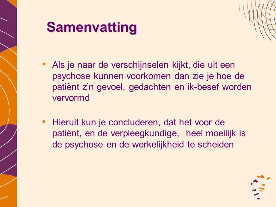 Samenvatting •A•Als je naar de verschijnselen kijkt, die uit een psychose kunnen voorkomen dan zie je hoe de patiënt z'n gevoel, gedachten en ik-besef