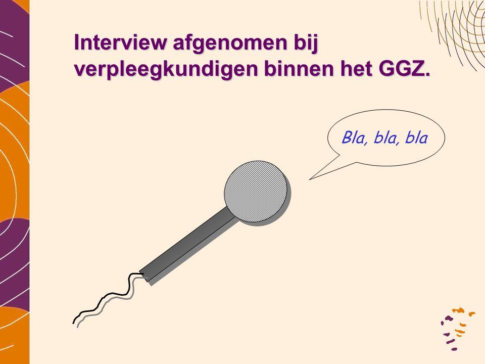 Interview afgenomen bij verpleegkundigen binnen het GGZ. Bla, bla, bla