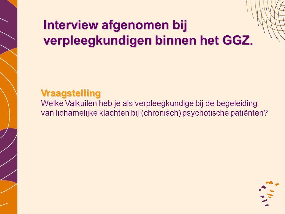 Interview afgenomen bij verpleegkundigen binnen het GGZ. Vraagstelling Welke Valkuilen heb je als verpleegkundige bij de begeleiding van lichamelijke