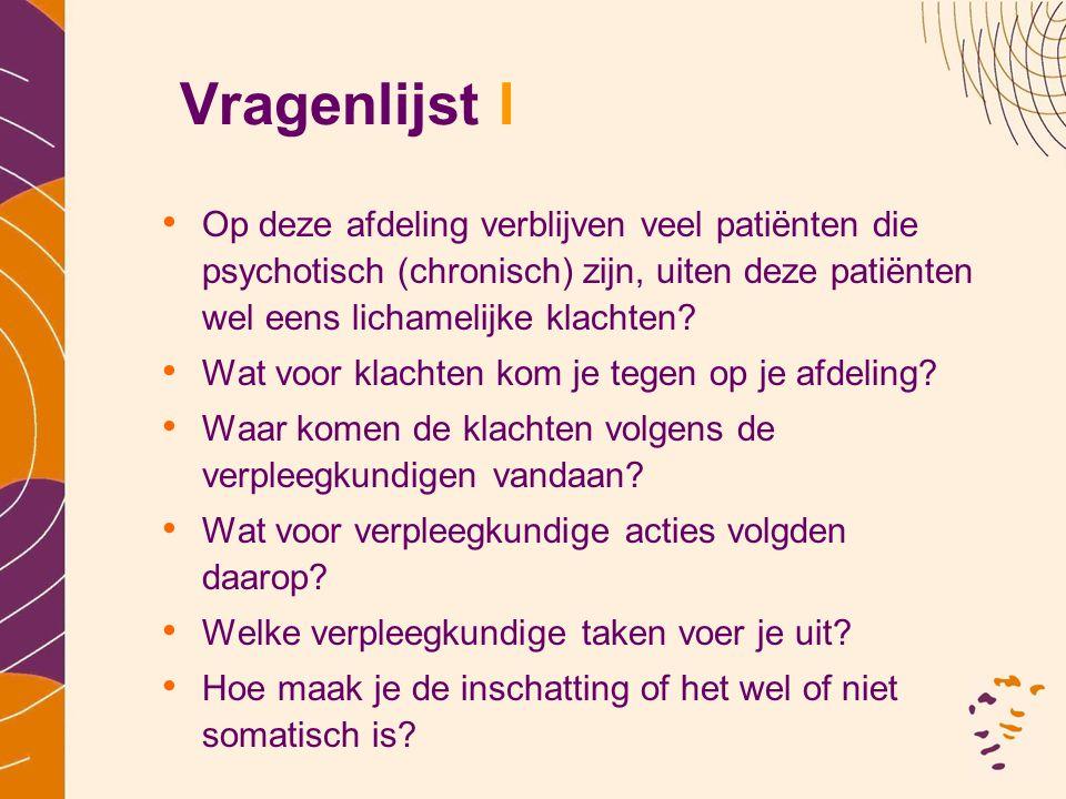 Vragenlijst I • Op deze afdeling verblijven veel patiënten die psychotisch (chronisch) zijn, uiten deze patiënten wel eens lichamelijke klachten? • Wa