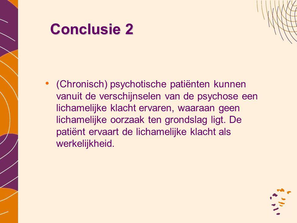 Conclusie 2 •(•(Chronisch) psychotische patiënten kunnen vanuit de verschijnselen van de psychose een lichamelijke klacht ervaren, waaraan geen licham