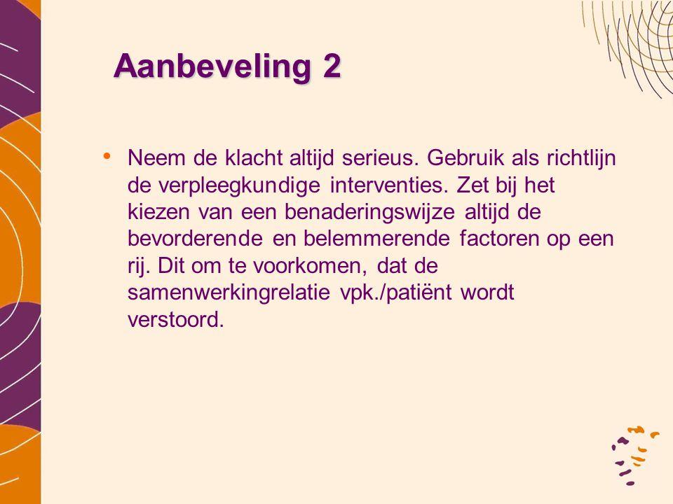 Aanbeveling 2 • Neem de klacht altijd serieus. Gebruik als richtlijn de verpleegkundige interventies. Zet bij het kiezen van een benaderingswijze alti