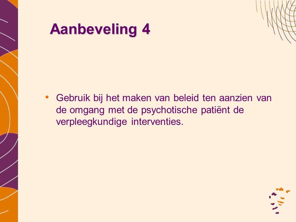 Aanbeveling 4 • Gebruik bij het maken van beleid ten aanzien van de omgang met de psychotische patiënt de verpleegkundige interventies.