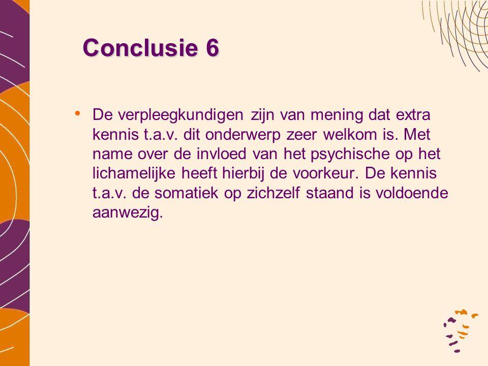 Conclusie 6 • De verpleegkundigen zijn van mening dat extra kennis t.a.v. dit onderwerp zeer welkom is. Met name over de invloed van het psychische op