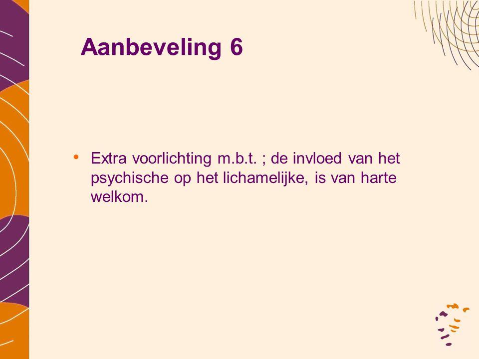 Aanbeveling 6 • Extra voorlichting m.b.t. ; de invloed van het psychische op het lichamelijke, is van harte welkom.