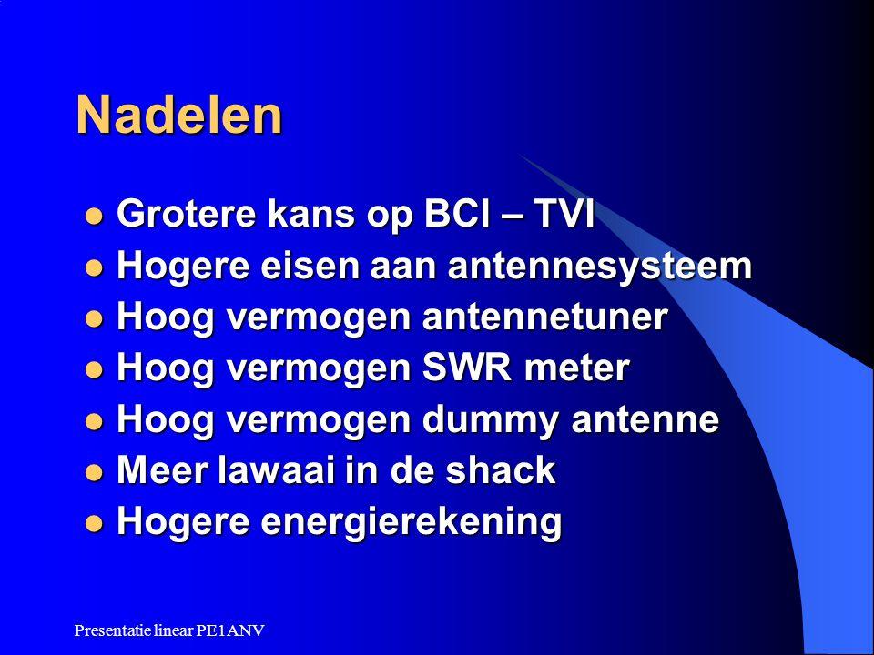 Presentatie linear PE1ANV Nadelen  Grotere kans op BCI – TVI  Hogere eisen aan antennesysteem  Hoog vermogen antennetuner  Hoog vermogen SWR meter