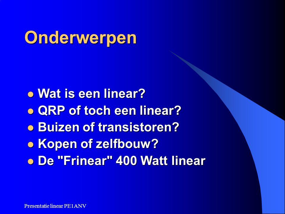 Presentatie linear PE1ANV Onderwerpen  Wat is een linear?  QRP of toch een linear?  Buizen of transistoren?  Kopen of zelfbouw?  De