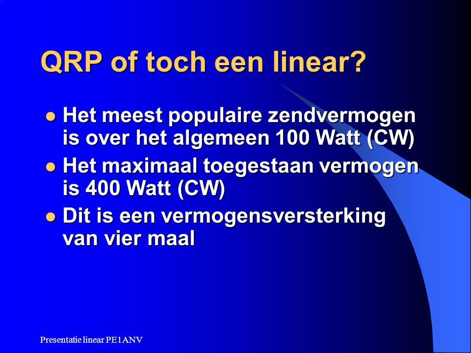 Presentatie linear PE1ANV QRP of toch een linear?  Het meest populaire zendvermogen is over het algemeen 100 Watt (CW)  Het maximaal toegestaan verm